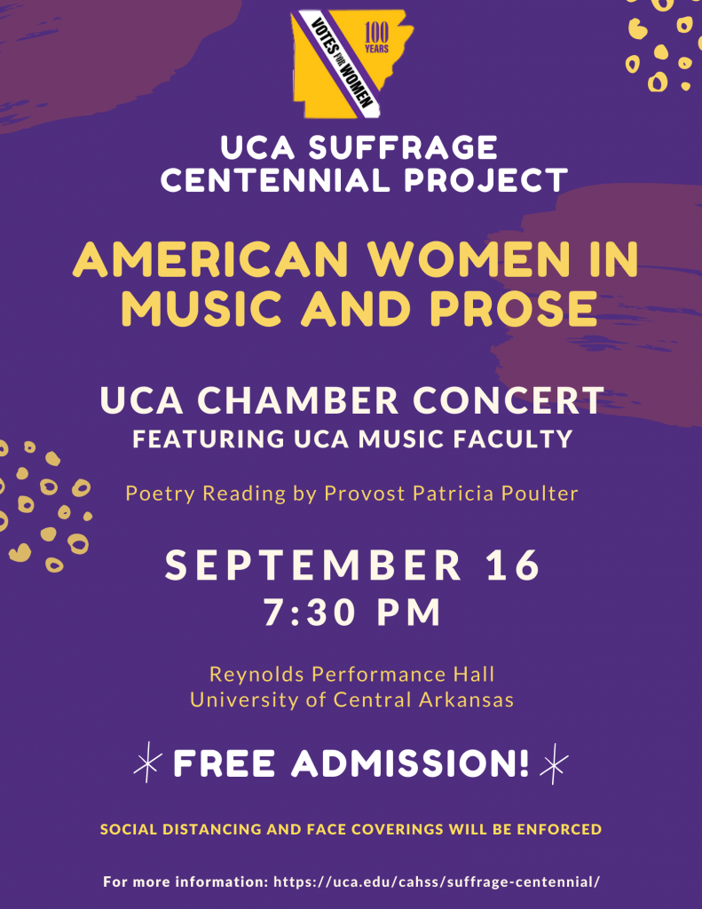 UCA Suffrage Centennial Project: American Women in Music and Prose. UCA Chamber Concert featuring UCA Music Faculty. Poetry Reading by Provost Patricia Poulter. September 16 at 7:30 pm. Reynolds Performance Hall, University of Central Arkansas. Free Admission. Social distancing and face coverings will be enforced.