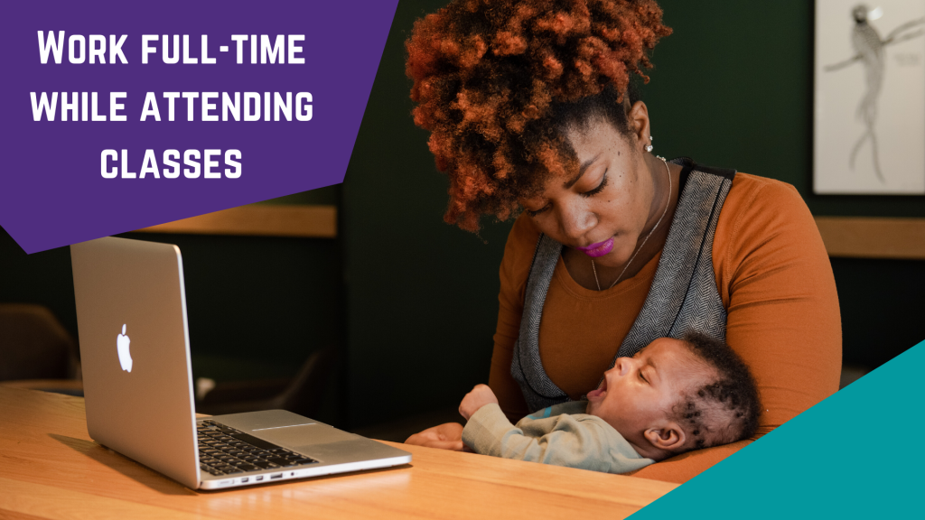 Photo of woman holding small baby in her arms while she is sitting at a laptop. Text: Work full-time while attending classes