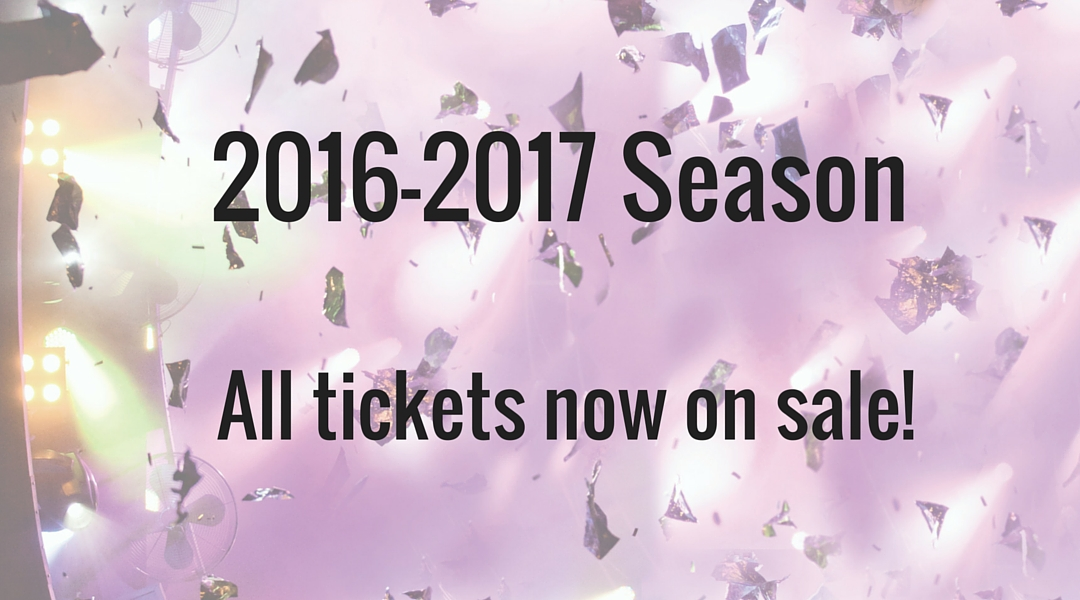 2016-2017 Season ALL TICKETS NOW ON SALE