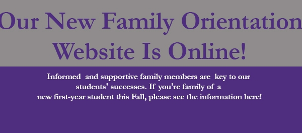 Our New Family Orientation Website Is Online!  Informed  and supportive family members are  key to our  students' successes. If you're family of a  new first-year student this Fall, please see the information here!